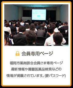 会員さま専用情報 福岡市薬剤師会会員さま専用ページ最新情報や備蓄医薬品検索などの情報が掲載されています。(要パスワード)