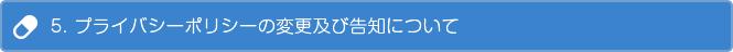 5. プライバシーポリシーの変更及び告知について